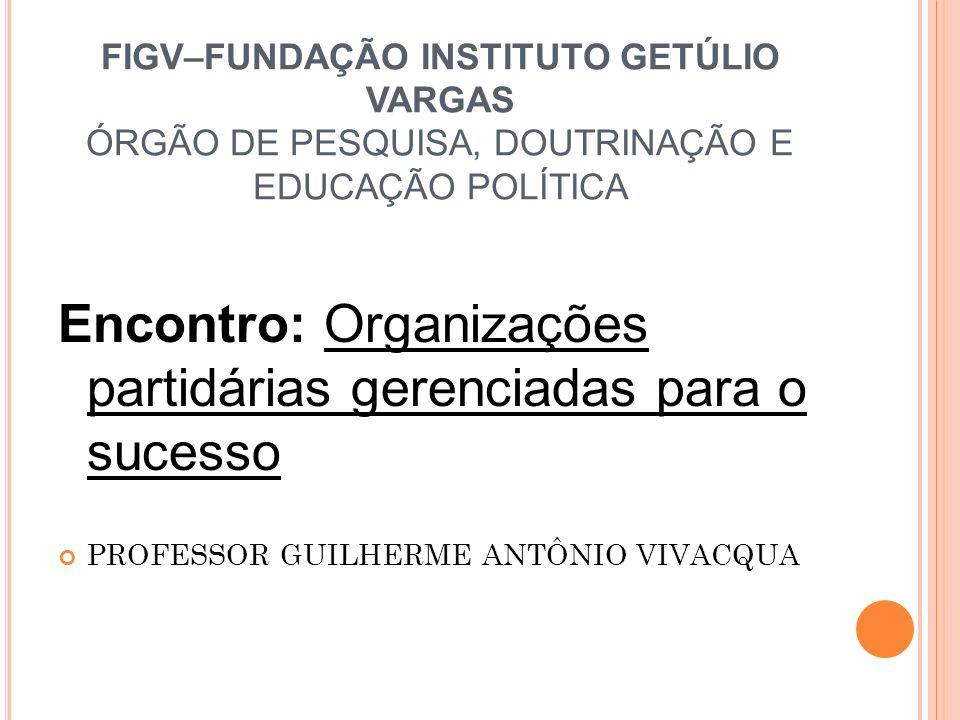FIGV–FUNDAÇÃO INSTITUTO GETÚLIO VARGAS ÓRGÃO DE PESQUISA, DOUTRINAÇÃO E EDUCAÇÃO POLÍTICA Encontro: Organizações partidárias gerenciadas para o sucess