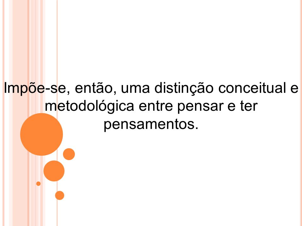 Impõe-se, então, uma distinção conceitual e metodológica entre pensar e ter pensamentos.