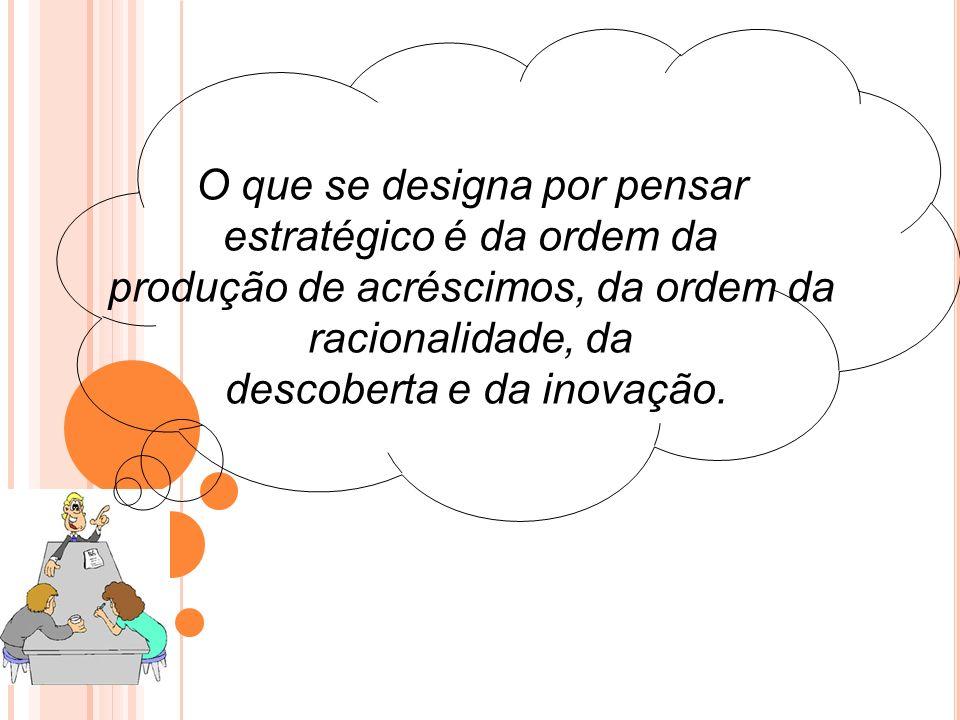 O que se designa por pensar estratégico é da ordem da produção de acréscimos, da ordem da racionalidade, da descoberta e da inovação.