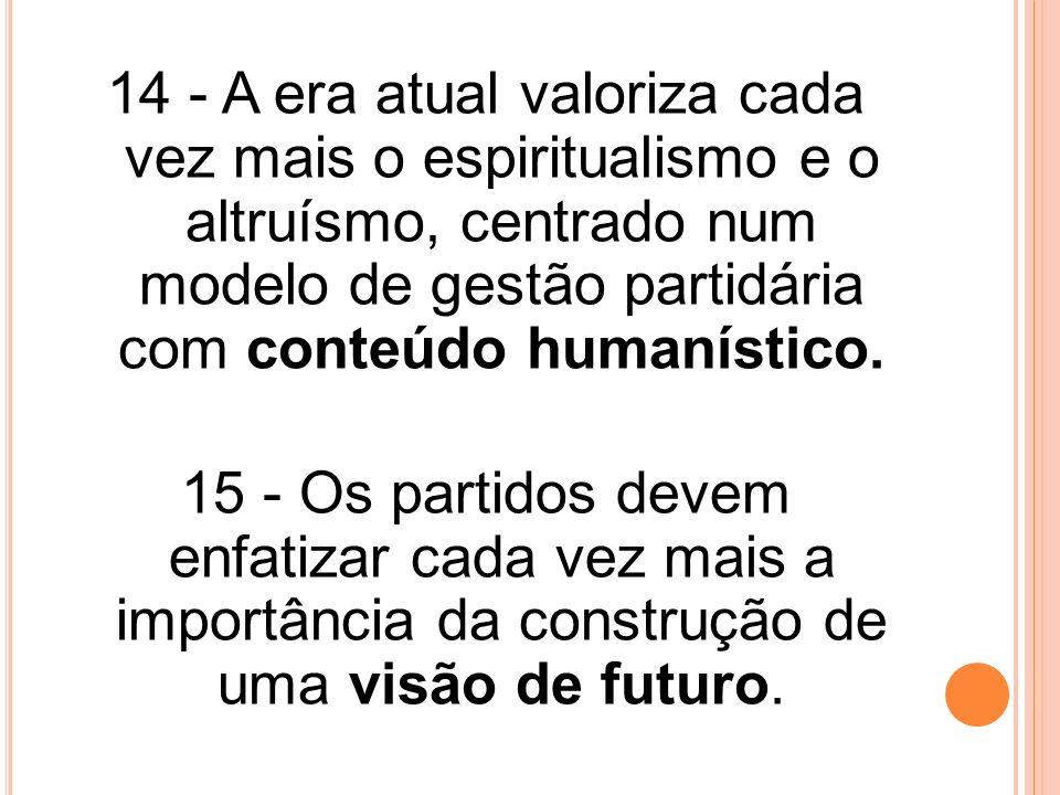 14 - A era atual valoriza cada vez mais o espiritualismo e o altruísmo, centrado num modelo de gestão partidária com conteúdo humanístico. 15 - Os par