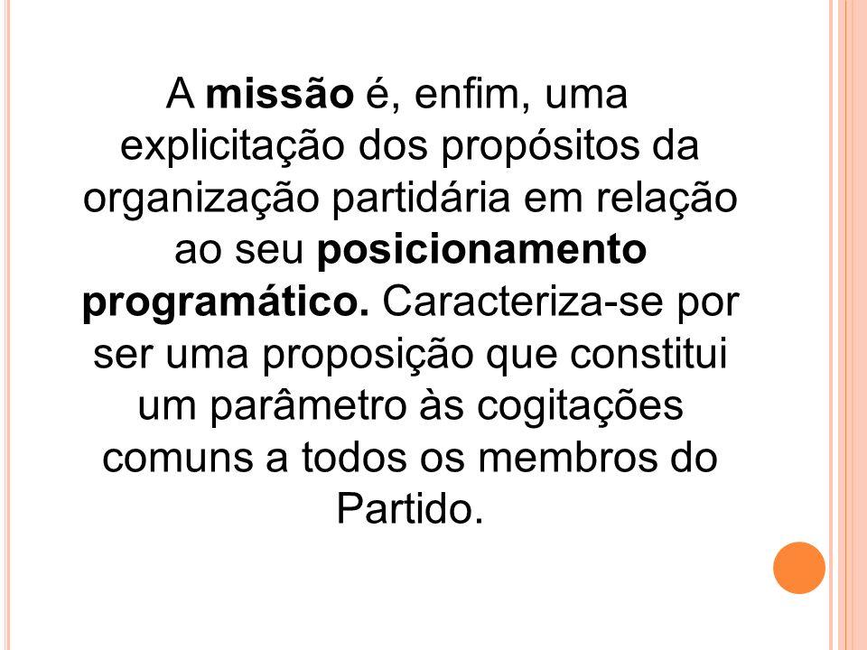 A missão é, enfim, uma explicitação dos propósitos da organização partidária em relação ao seu posicionamento programático. Caracteriza-se por ser uma