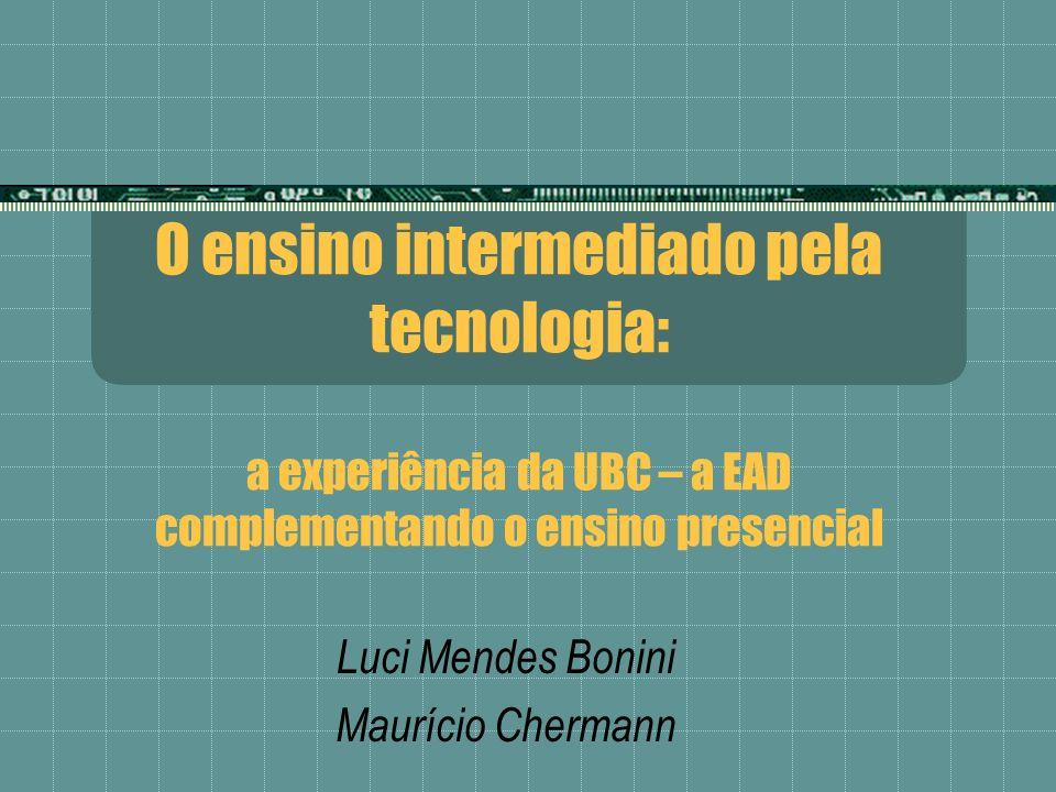 O ensino intermediado pela tecnologia: a experiência da UBC – a EAD complementando o ensino presencial Luci Mendes Bonini Maurício Chermann