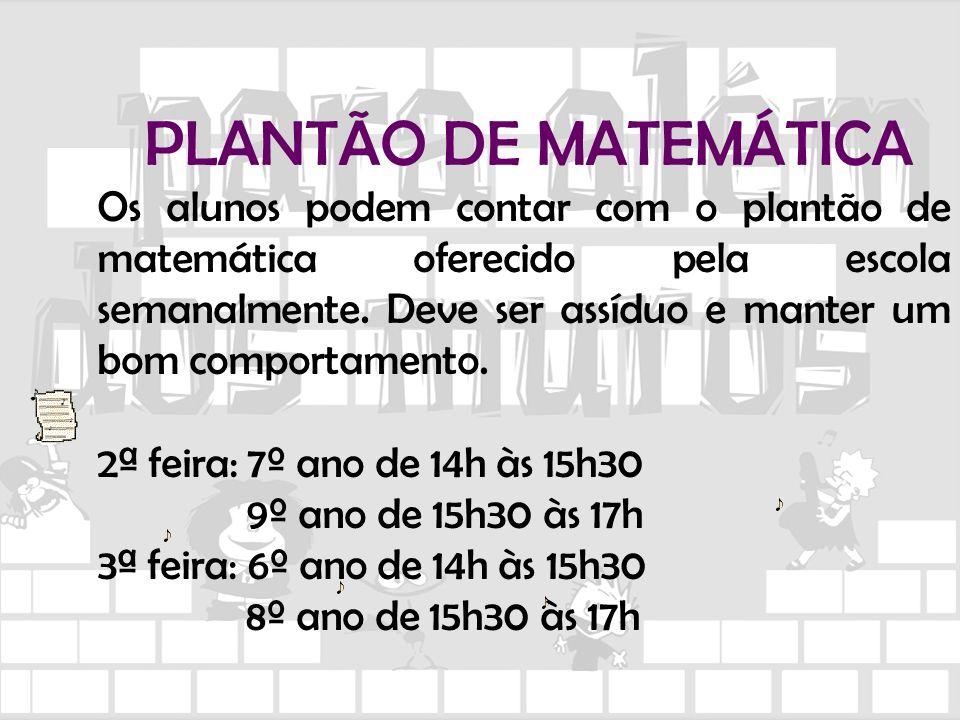 PLANTÃO DE MATEMÁTICA Os alunos podem contar com o plantão de matemática oferecido pela escola semanalmente. Deve ser assíduo e manter um bom comporta