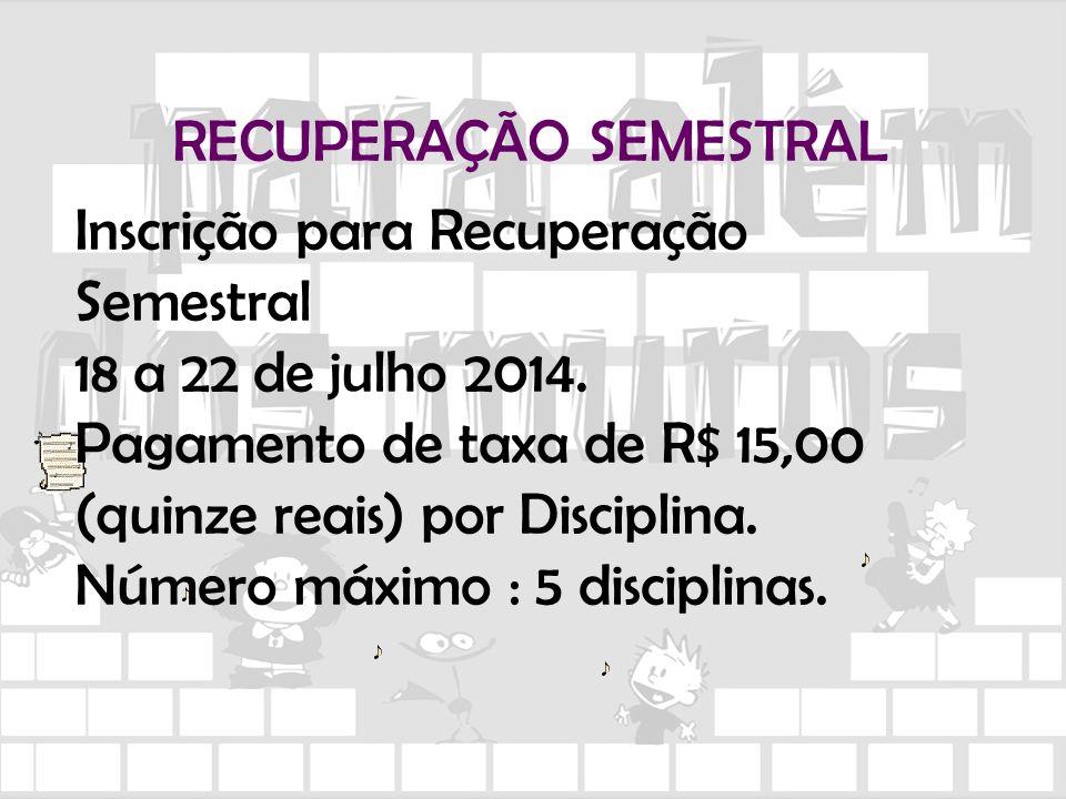 RECUPERAÇÃO SEMESTRAL Inscrição para Recuperação Semestral 18 a 22 de julho 2014. Pagamento de taxa de R$ 15,00 (quinze reais) por Disciplina. Número