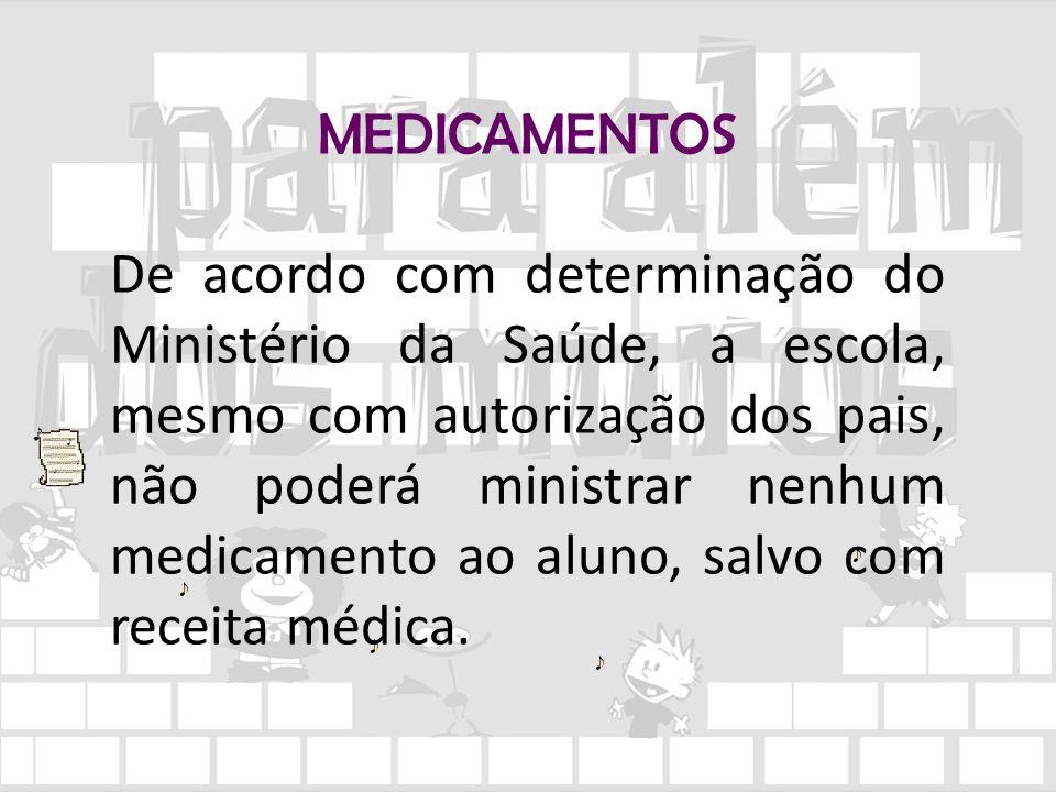 MEDICAMENTOS De acordo com determinação do Ministério da Saúde, a escola, mesmo com autorização dos pais, não poderá ministrar nenhum medicamento ao a