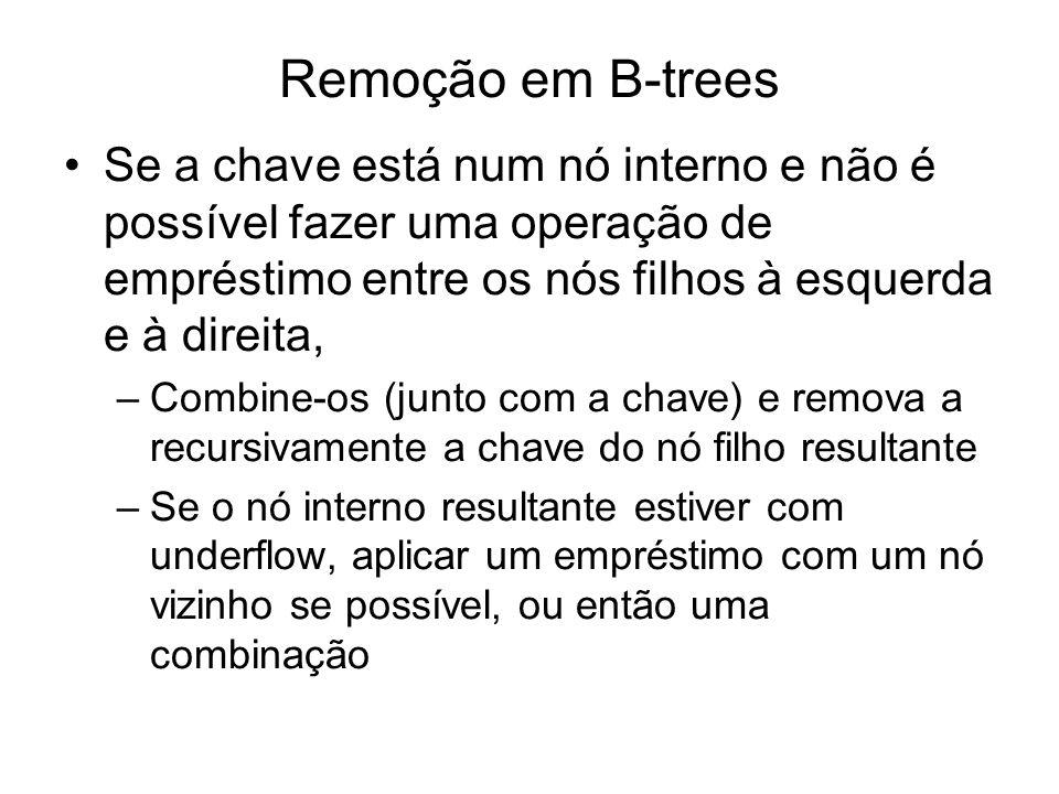 Remoção em B-trees Se a chave está num nó interno e não é possível fazer uma operação de empréstimo entre os nós filhos à esquerda e à direita, –Combi