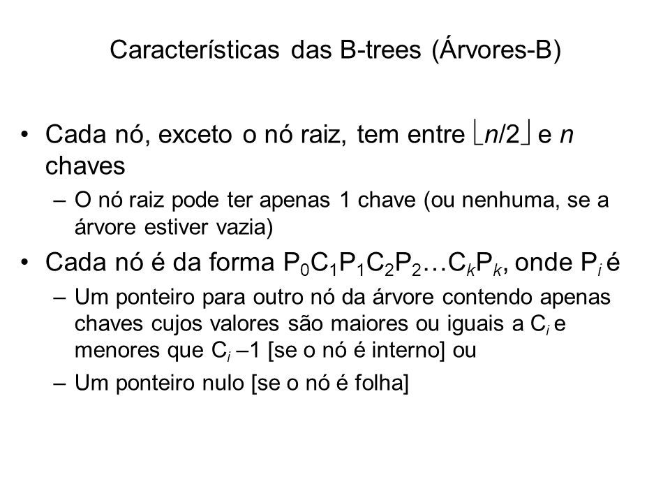 Características das B-trees (Árvores-B) Cada nó, exceto o nó raiz, tem entre n/2 e n chaves –O nó raiz pode ter apenas 1 chave (ou nenhuma, se a árvor