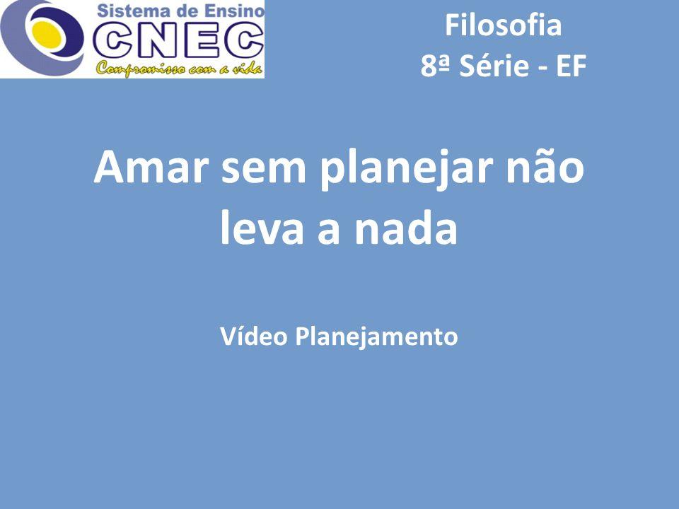 Filosofia 8ª Série - EF Amar sem planejar não leva a nada Vídeo Planejamento
