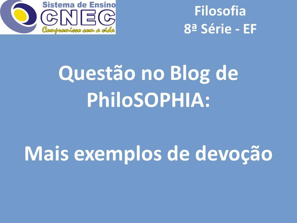 Filosofia 8ª Série - EF Questão no Blog de PhiloSOPHIA: Mais exemplos de devoção