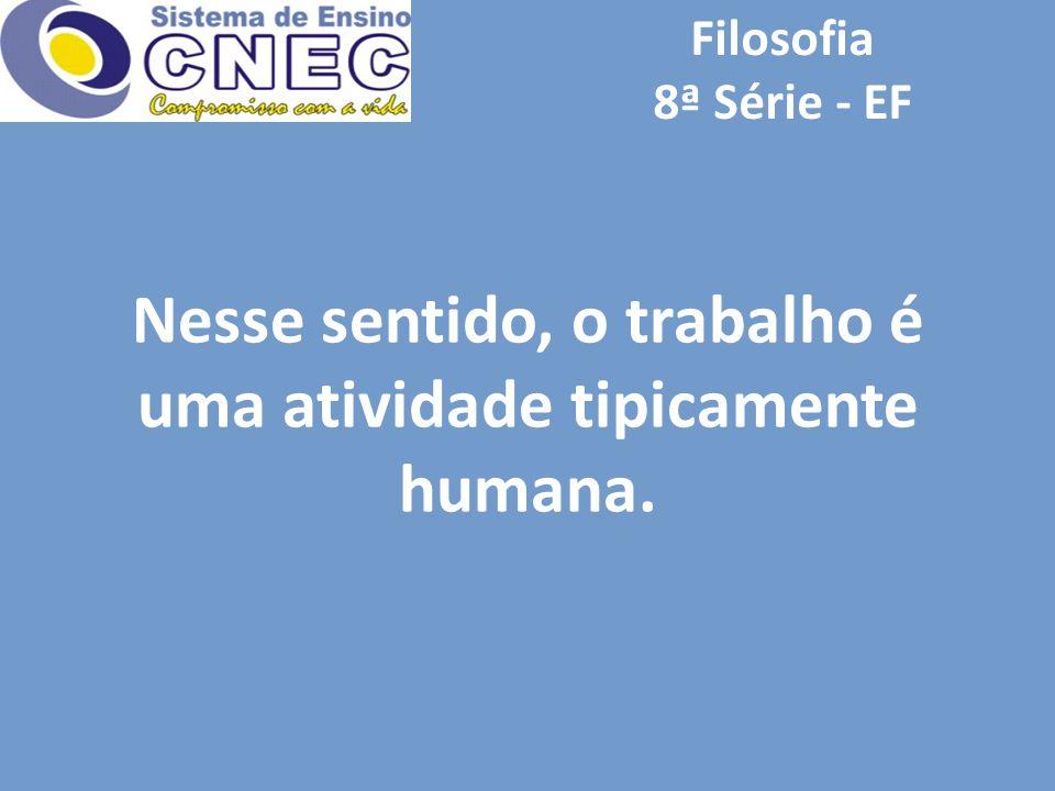 Filosofia 8ª Série - EF Nesse sentido, o trabalho é uma atividade tipicamente humana.