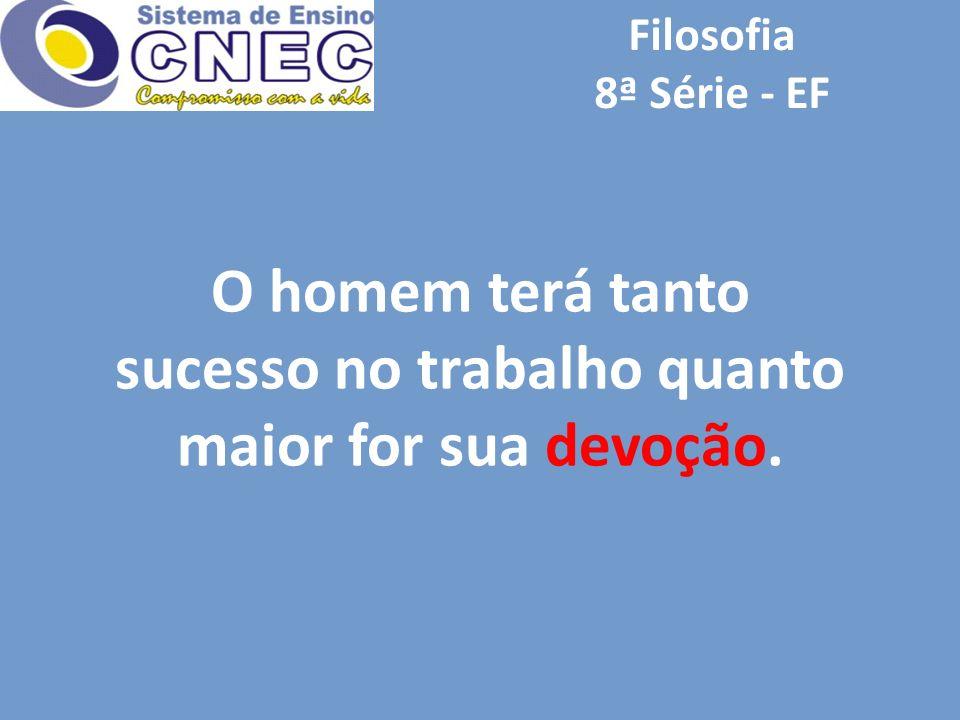 Filosofia 8ª Série - EF O homem terá tanto sucesso no trabalho quanto maior for sua devoção.