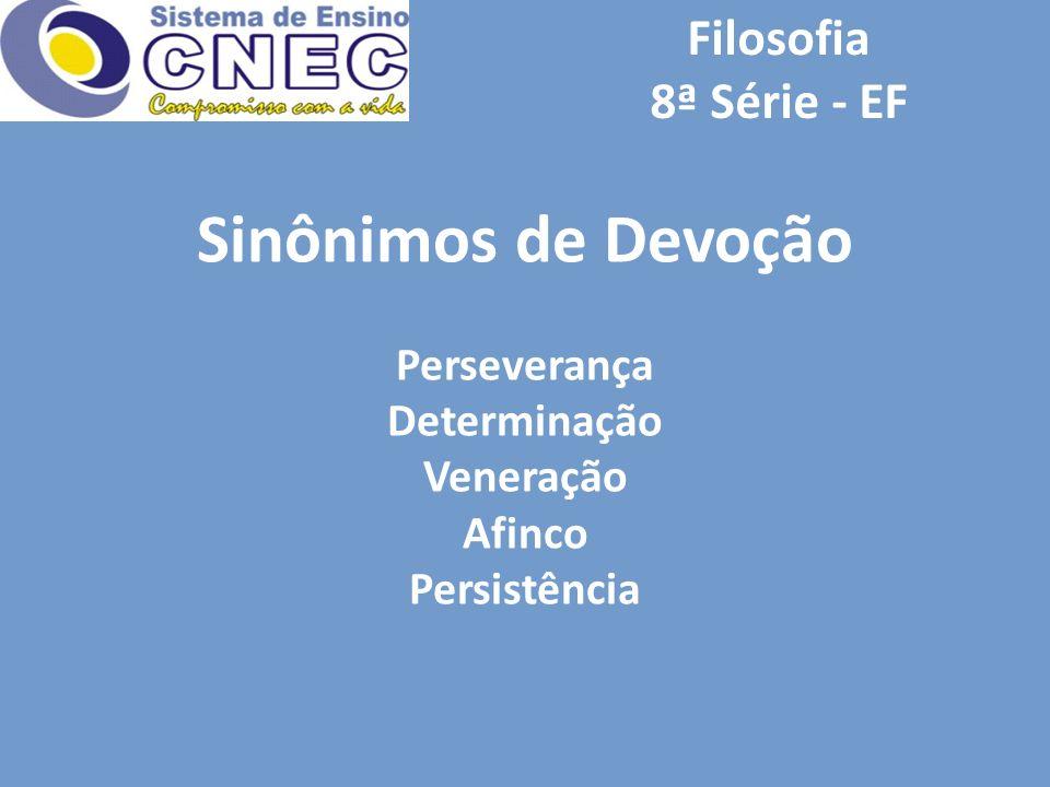 Filosofia 8ª Série - EF Sinônimos de Devoção Perseverança Determinação Veneração Afinco Persistência