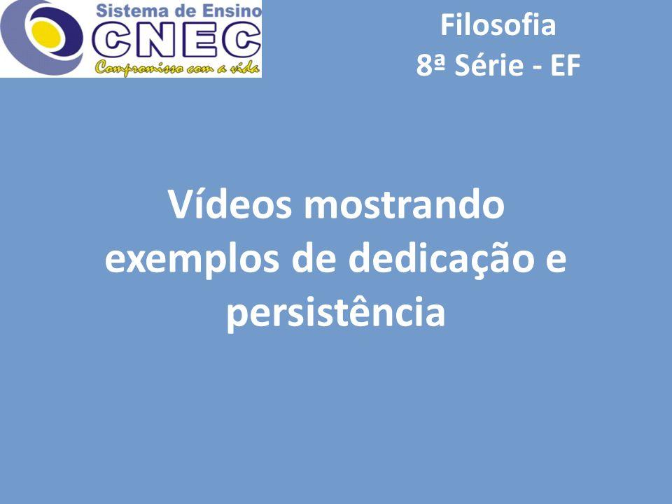 Filosofia 8ª Série - EF Vídeos mostrando exemplos de dedicação e persistência