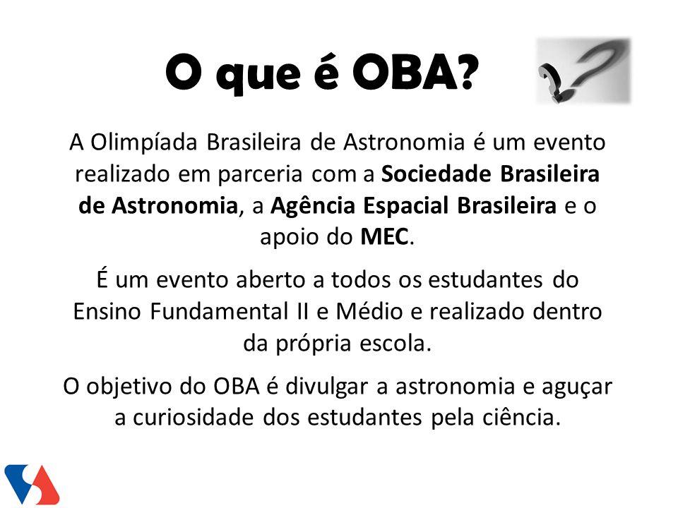 O que é OBA? A Olimpíada Brasileira de Astronomia é um evento realizado em parceria com a Sociedade Brasileira de Astronomia, a Agência Espacial Brasi