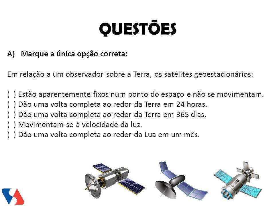 A)Marque a única opção correta: Em relação a um observador sobre a Terra, os satélites geoestacionários: ( ) Estão aparentemente fixos num ponto do es