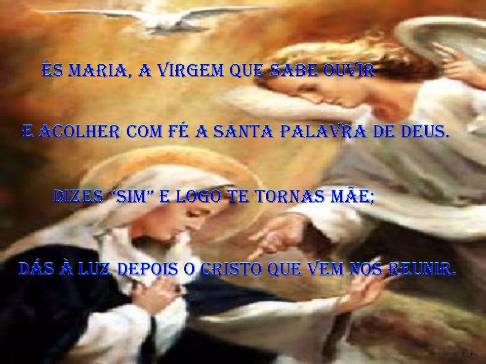 És Maria, a Virgem que sabe ouvir És Maria, a Virgem que sabe ouvir E acolher com fé a Santa Palavra de Deus.