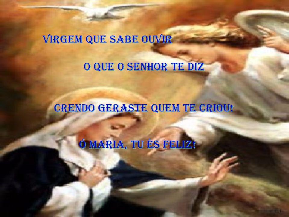 És Maria, a Virgem que sabe ouvir És Maria, a Virgem que sabe ouvir E acolher com fé a Santa Palavra de Deus. E acolher com fé a Santa Palavra de Deus