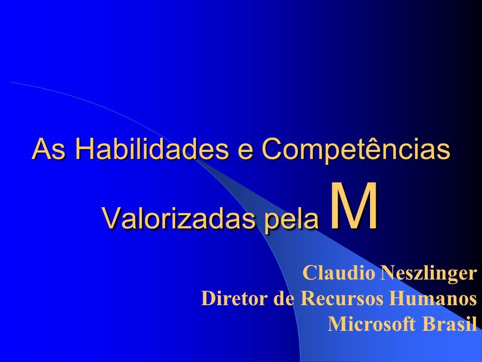 Claudio Neszlinger Diretor de Recursos Humanos Microsoft Brasil As Habilidades e Competências Valorizadas pela M