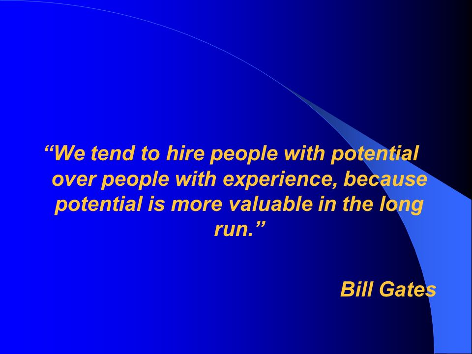 We tend to hire people with potential over people with experience, because potential is more valuable in the long run. Bill Gates