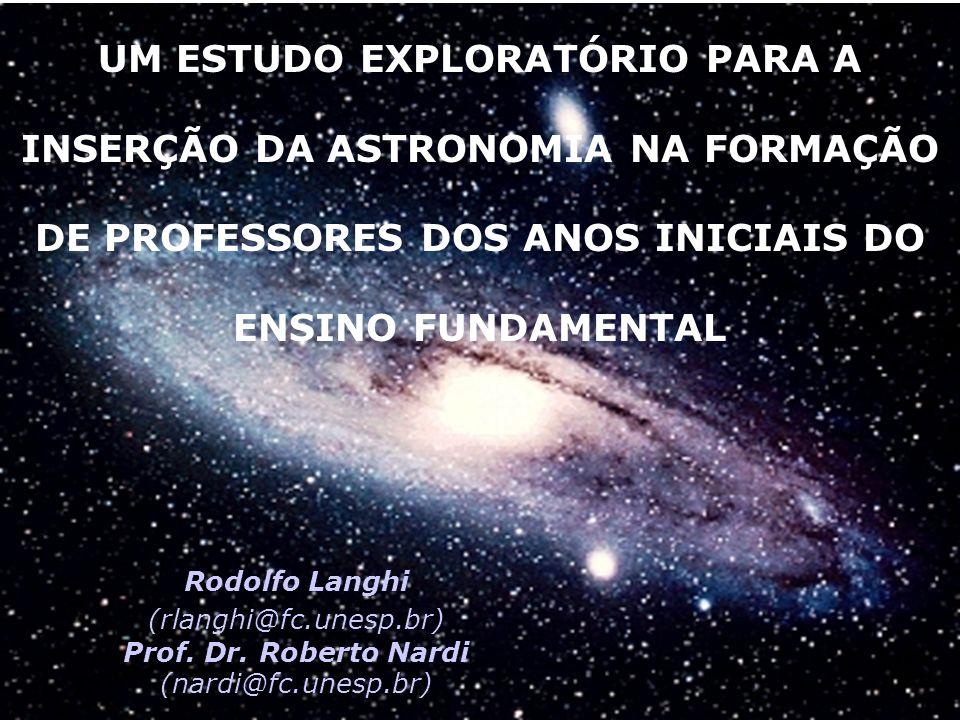 UM ESTUDO EXPLORATÓRIO PARA A INSERÇÃO DA ASTRONOMIA NA FORMAÇÃO DE PROFESSORES DOS ANOS INICIAIS DO ENSINO FUNDAMENTAL Rodolfo Langhi (rlanghi@fc.unesp.br) Prof.