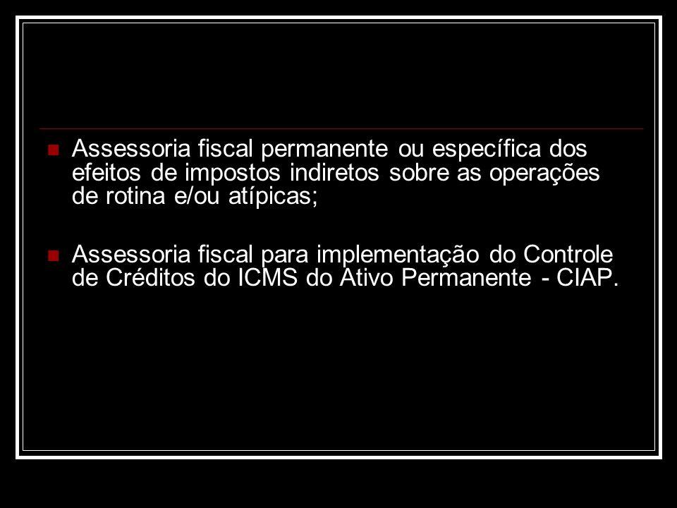 Assessoria fiscal permanente ou específica dos efeitos de impostos indiretos sobre as operações de rotina e/ou atípicas; Assessoria fiscal para implementação do Controle de Créditos do ICMS do Ativo Permanente - CIAP.