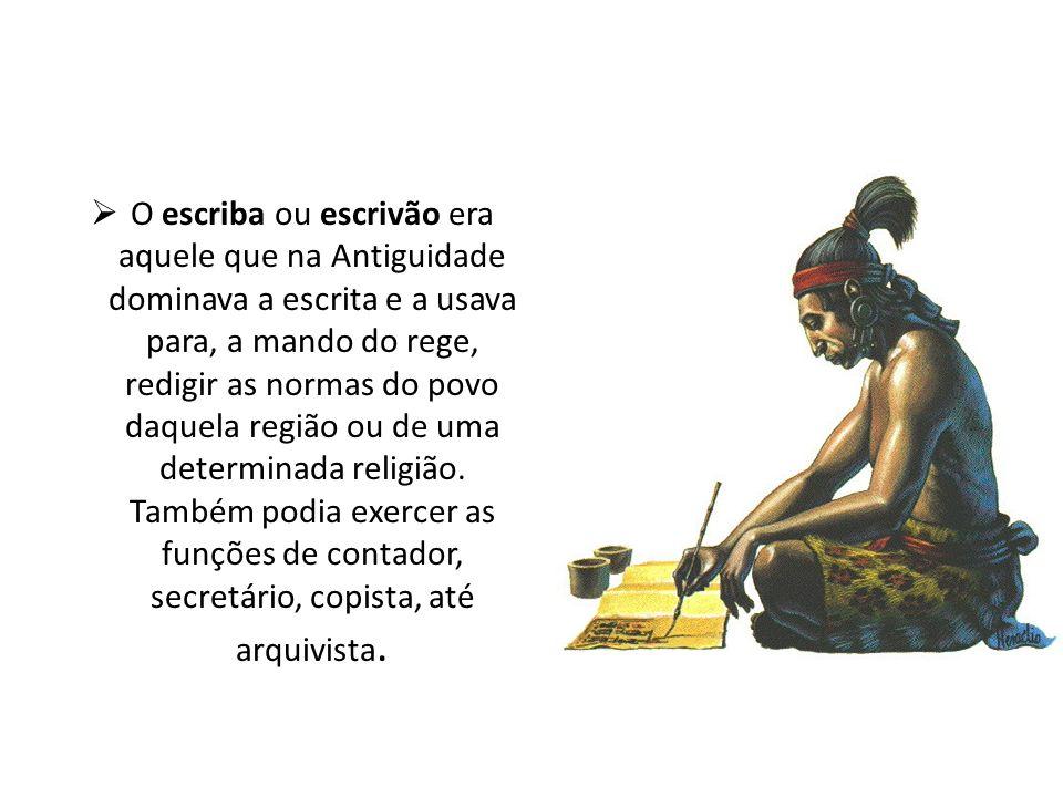 O escriba ou escrivão era aquele que na Antiguidade dominava a escrita e a usava para, a mando do rege, redigir as normas do povo daquela região ou de