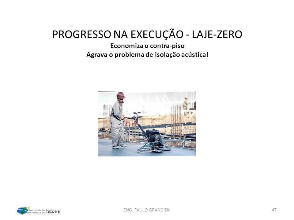 PROGRESSO NA EXECUÇÃO - LAJE-ZERO Economiza o contra-piso Agrava o problema de isolação acústica! ENG. PAULO GRANDISKI47