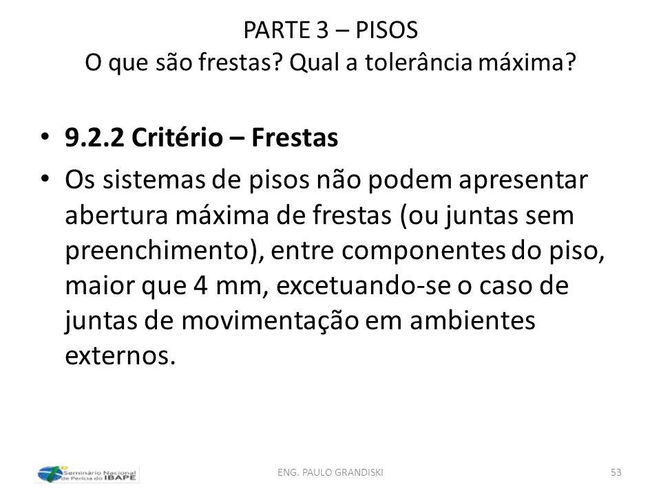 PARTE 3 – PISOS O que são frestas? Qual a tolerância máxima? 9.2.2 Critério – Frestas Os sistemas de pisos não podem apresentar abertura máxima de fre