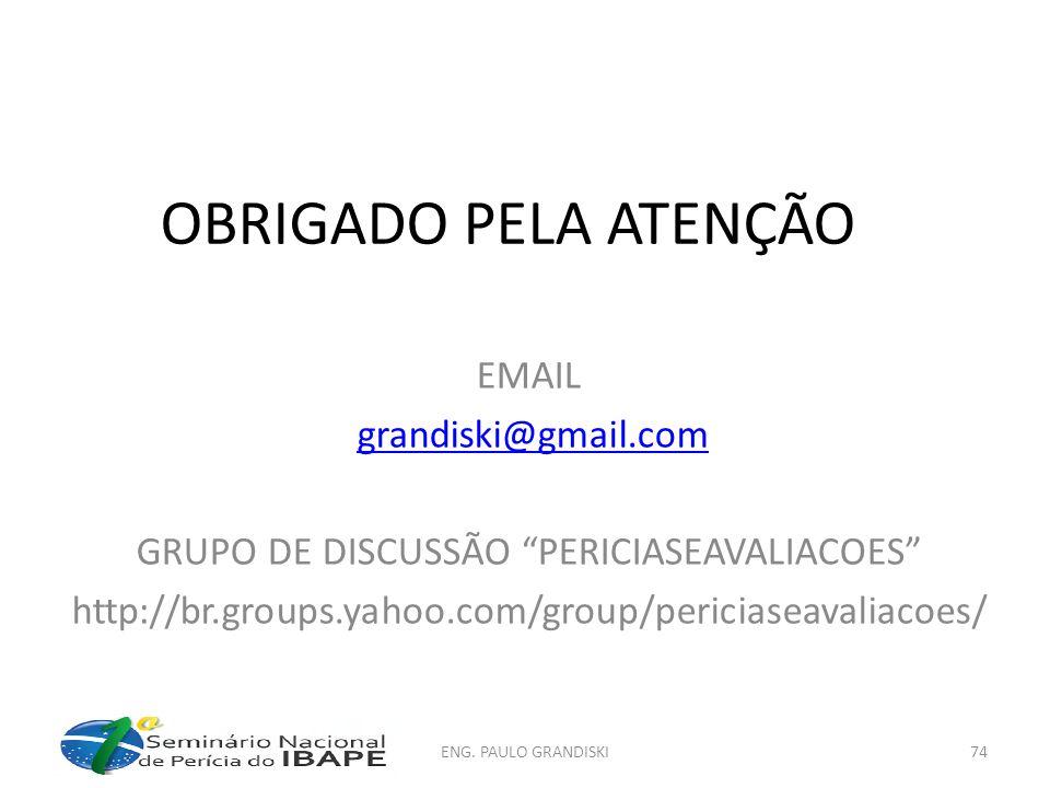 OBRIGADO PELA ATENÇÃO EMAIL grandiski@gmail.com GRUPO DE DISCUSSÃO PERICIASEAVALIACOES http://br.groups.yahoo.com/group/periciaseavaliacoes/ ENG. PAUL