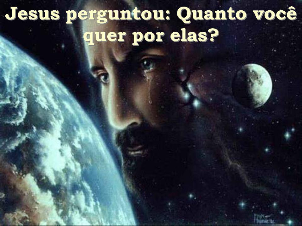 Jesus perguntou: Quanto você quer por elas? Jesus perguntou: Quanto você quer por elas?