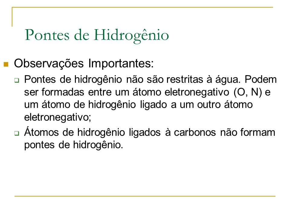 Pontes de Hidrogênio Observações Importantes: Pontes de hidrogênio não são restritas à água. Podem ser formadas entre um átomo eletronegativo (O, N) e