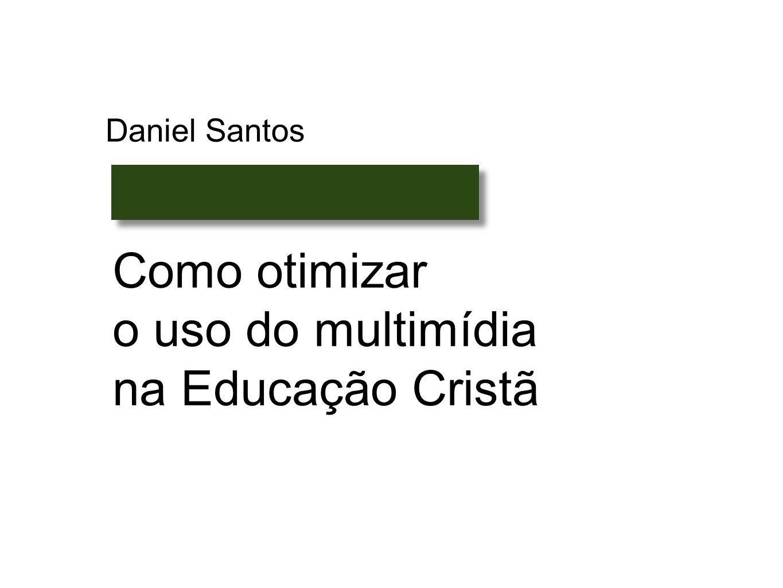 Como otimizar o uso do multimídia na Educação Cristã Daniel Santos