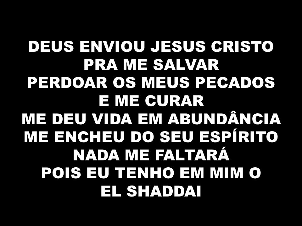 DEUS ENVIOU JESUS CRISTO PRA ME SALVAR PERDOAR OS MEUS PECADOS E ME CURAR ME DEU VIDA EM ABUNDÂNCIA ME ENCHEU DO SEU ESPÍRITO NADA ME FALTARÁ POIS EU TENHO EM MIM O EL SHADDAI