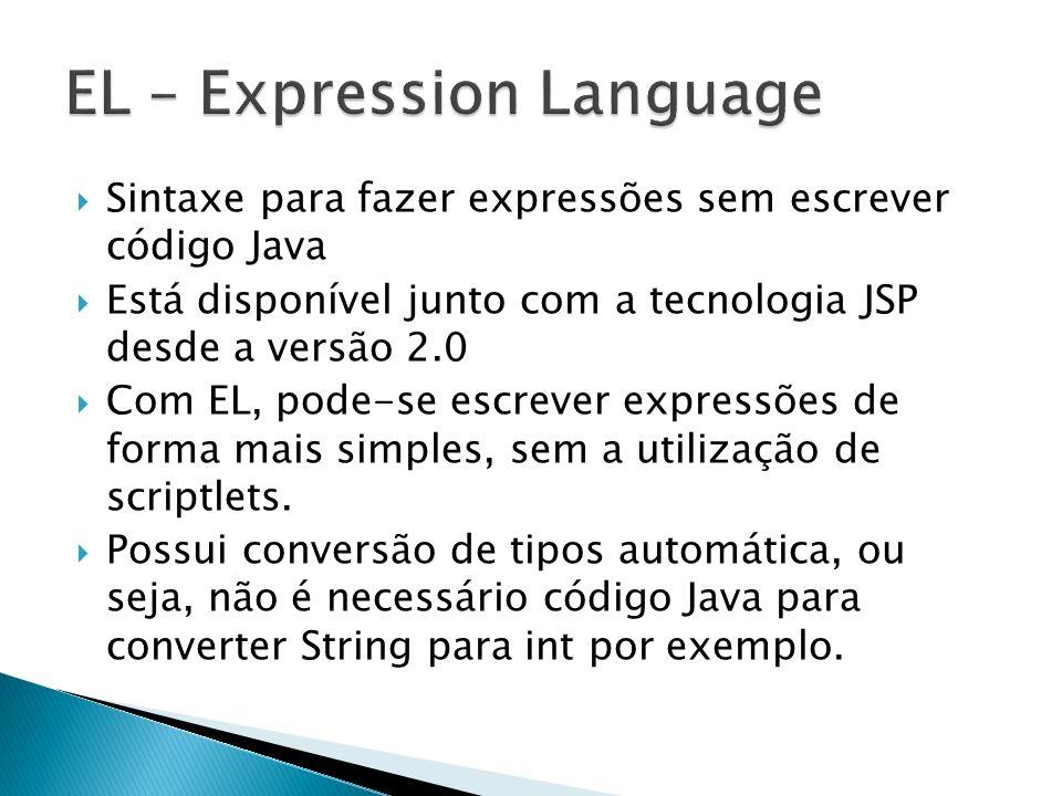 Sintaxe para fazer expressões sem escrever código Java Está disponível junto com a tecnologia JSP desde a versão 2.0 Com EL, pode-se escrever expressõ