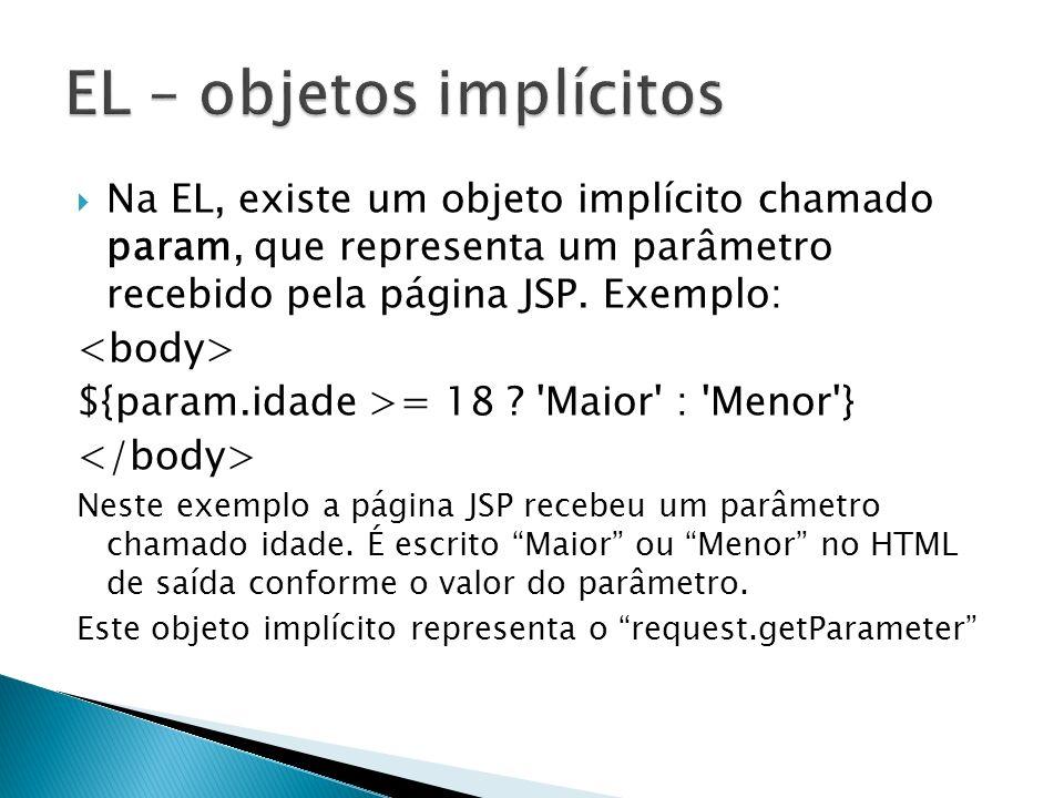 Na EL, existe um objeto implícito chamado param, que representa um parâmetro recebido pela página JSP. Exemplo: ${param.idade >= 18 ? 'Maior' : 'Menor