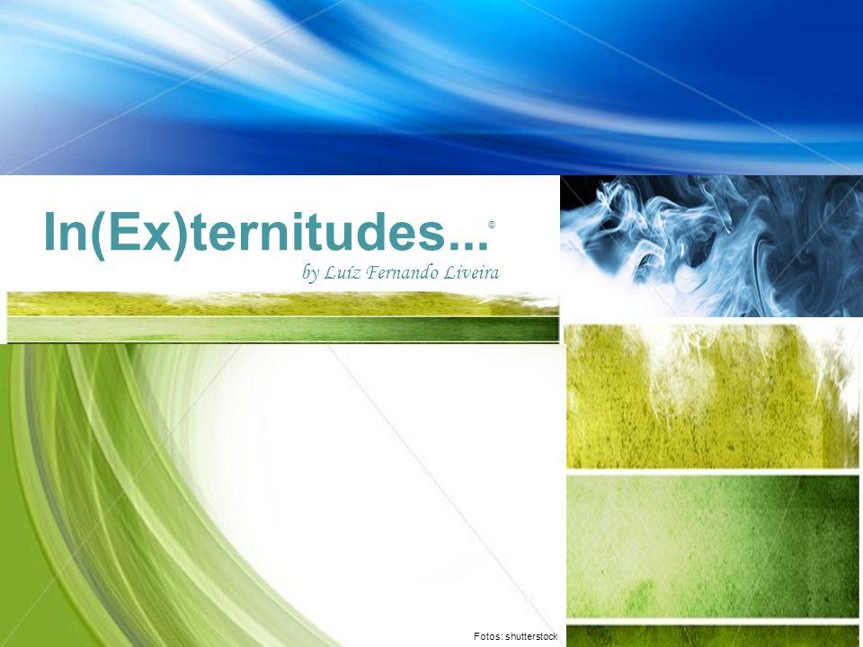 In(Ex)ternitudes... Fotos: shutterstock by Luíz Fernando Liveira ©