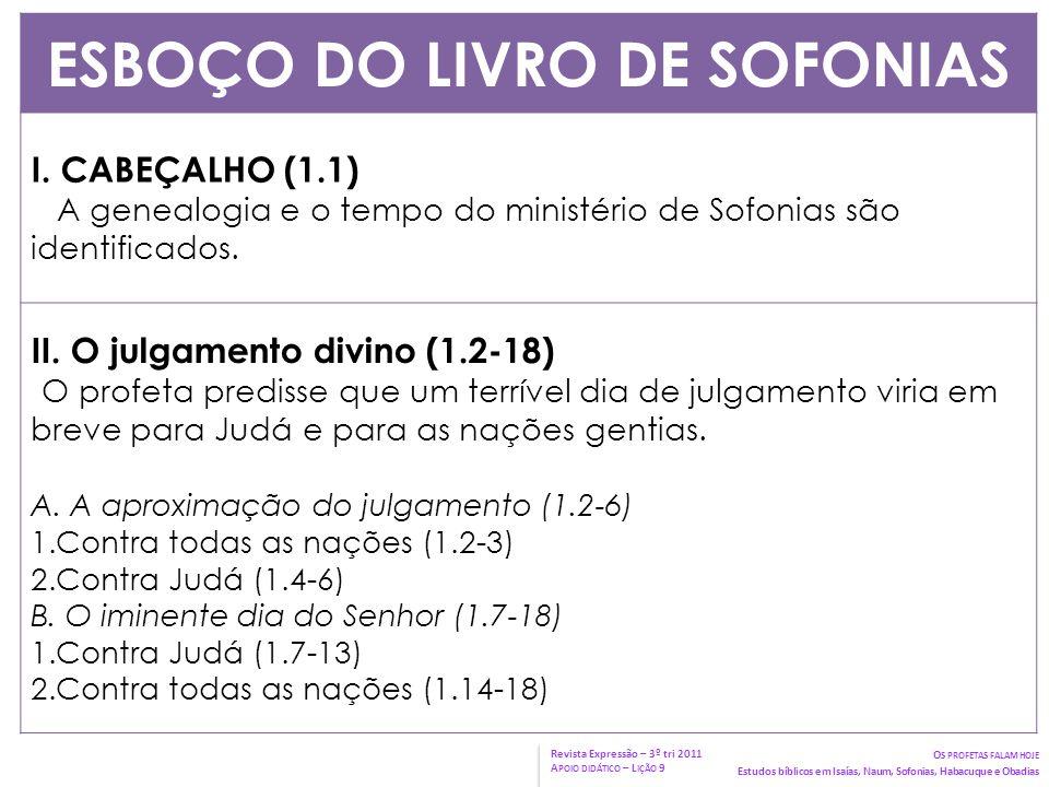 ESBOÇO DO LIVRO DE SOFONIAS I. CABEÇALHO (1.1) A genealogia e o tempo do ministério de Sofonias são identificados. II. O julgamento divino (1.2-18) O