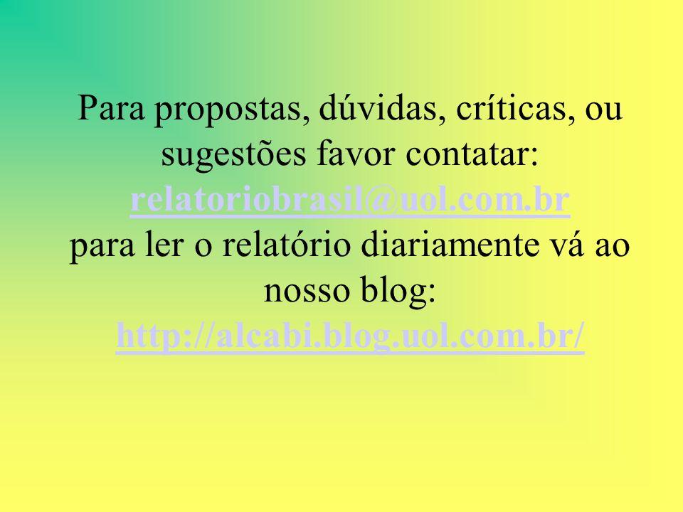 Para propostas, dúvidas, críticas, ou sugestões favor contatar: relatoriobrasil@uol.com.br para ler o relatório diariamente vá ao nosso blog: http://alcabi.blog.uol.com.br/ relatoriobrasil@uol.com.br http://alcabi.blog.uol.com.br/