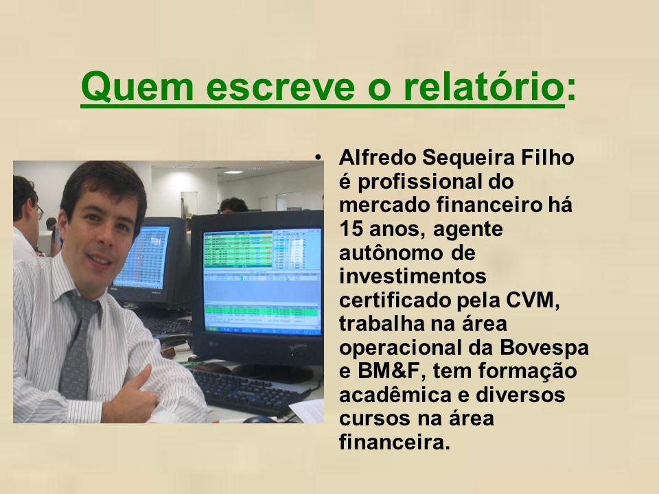 Quem escreve o relatório: Alfredo Sequeira Filho é profissional do mercado financeiro há 15 anos, agente autônomo de investimentos certificado pela CVM, trabalha na área operacional da Bovespa e BM&F, tem formação acadêmica e diversos cursos na área financeira.