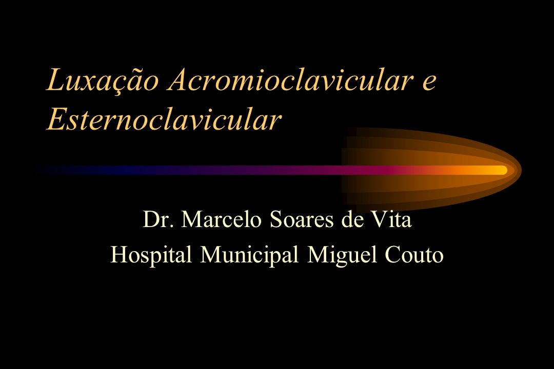 Luxação Acromioclavicular e Esternoclavicular Dr. Marcelo Soares de Vita Hospital Municipal Miguel Couto