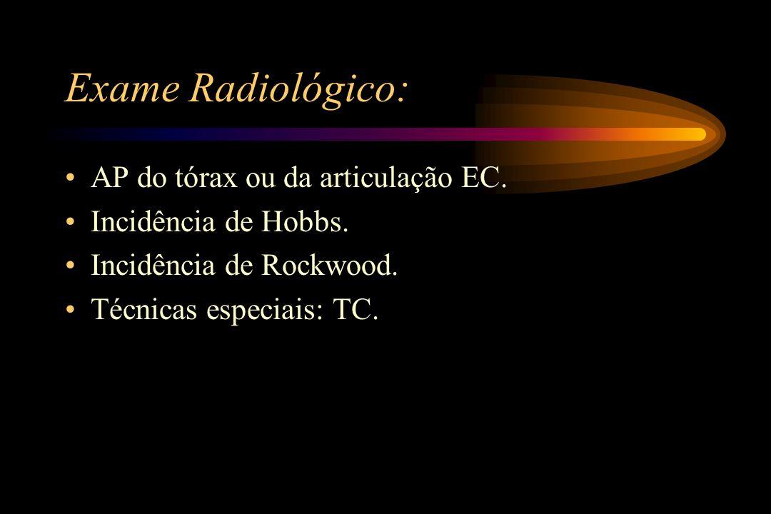 Exame Radiológico: AP do tórax ou da articulação EC. Incidência de Hobbs. Incidência de Rockwood. Técnicas especiais: TC.