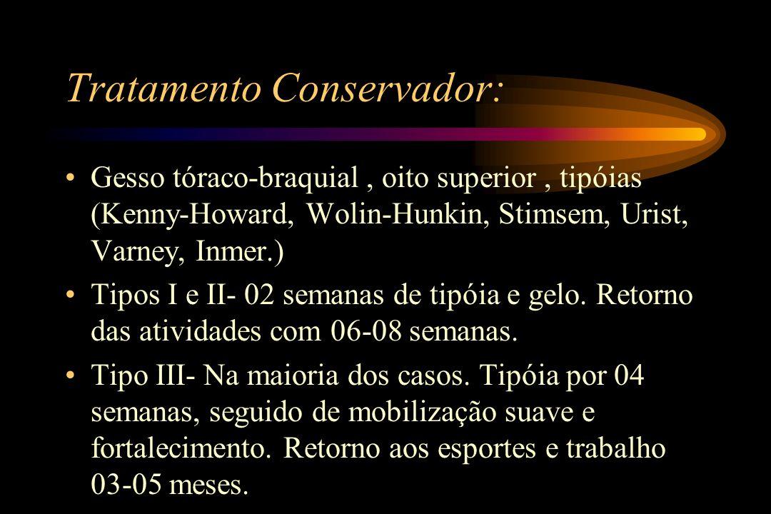 Tratamento Conservador: Gesso tóraco-braquial, oito superior, tipóias (Kenny-Howard, Wolin-Hunkin, Stimsem, Urist, Varney, Inmer.) Tipos I e II- 02 se