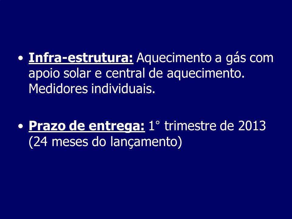 Infra-estrutura: Aquecimento a gás com apoio solar e central de aquecimento. Medidores individuais. Prazo de entrega: 1° trimestre de 2013 (24 meses d