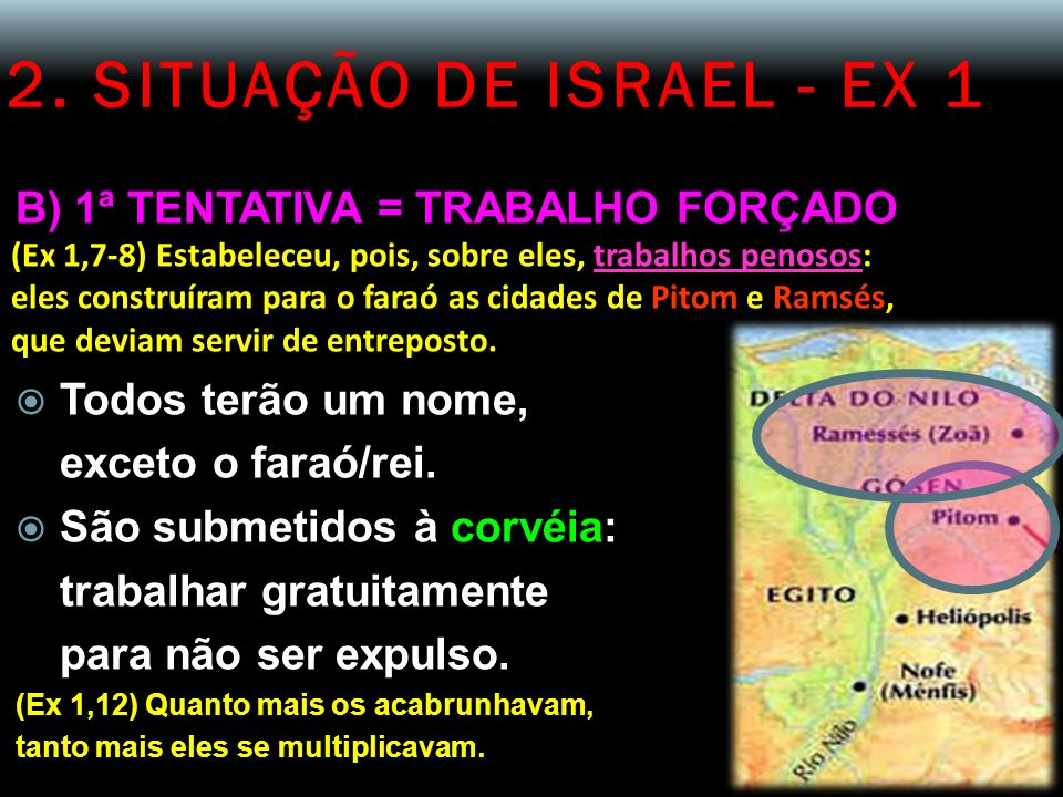 2. SITUAÇÃO DE ISRAEL - EX 1 B) 1ª TENTATIVA = TRABALHO FORÇADO (Ex 1,7-8) Estabeleceu, pois, sobre eles, trabalhos penosos: eles construíram para o f