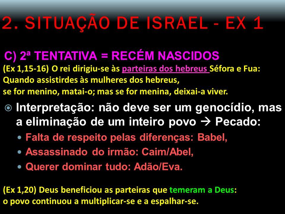 2. SITUAÇÃO DE ISRAEL - EX 1 C) 2ª TENTATIVA = RECÉM NASCIDOS (Ex 1,15-16) O rei dirigiu-se às parteiras dos hebreus Séfora e Fua: Quando assistirdes