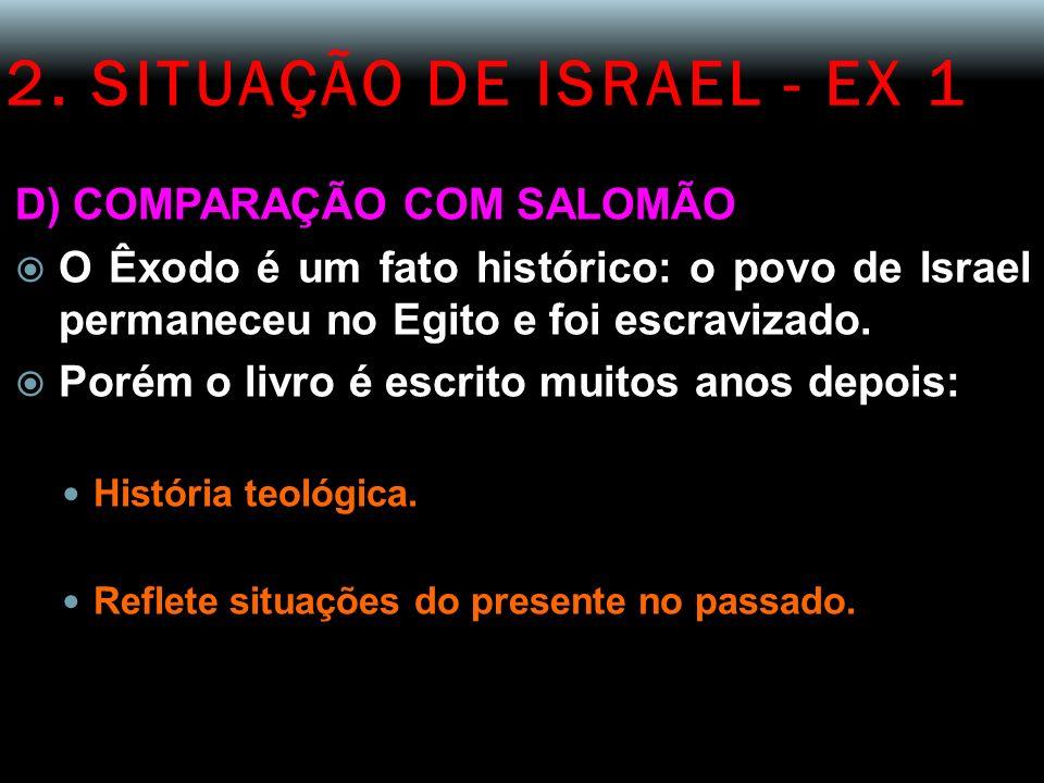 2. SITUAÇÃO DE ISRAEL - EX 1 D) COMPARAÇÃO COM SALOMÃO O Êxodo é um fato histórico: o povo de Israel permaneceu no Egito e foi escravizado. Porém o li