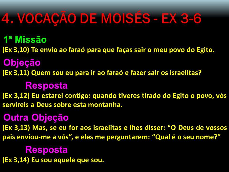 4. VOCAÇÃO DE MOISÉS - EX 3-6 1ª Missão (Ex 3,10) Te envio ao faraó para que faças sair o meu povo do Egito. Objeção (Ex 3,11) Quem sou eu para ir ao