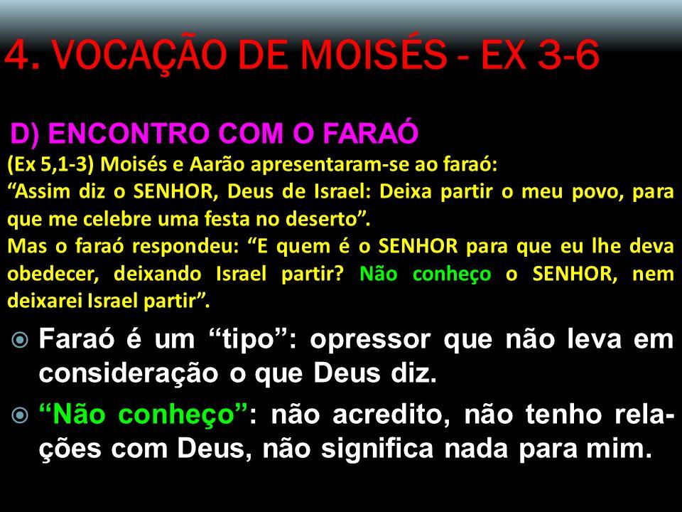 4. VOCAÇÃO DE MOISÉS - EX 3-6 D) ENCONTRO COM O FARAÓ (Ex 5,1-3) Moisés e Aarão apresentaram-se ao faraó: Assim diz o SENHOR, Deus de Israel: Deixa pa