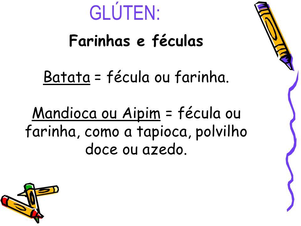 GLÚTEN: Farinhas e féculas Batata = fécula ou farinha. Mandioca ou Aipim = fécula ou farinha, como a tapioca, polvilho doce ou azedo.