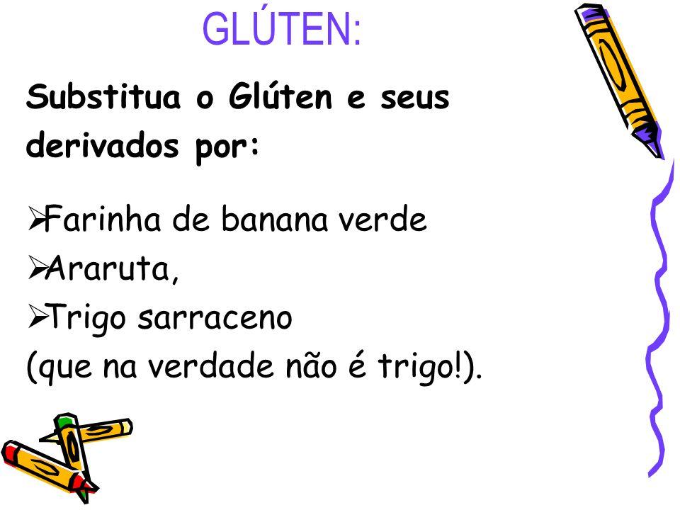 GLÚTEN: Substitua o Glúten e seus derivados por: Farinha de banana verde Araruta, Trigo sarraceno (que na verdade não é trigo!).